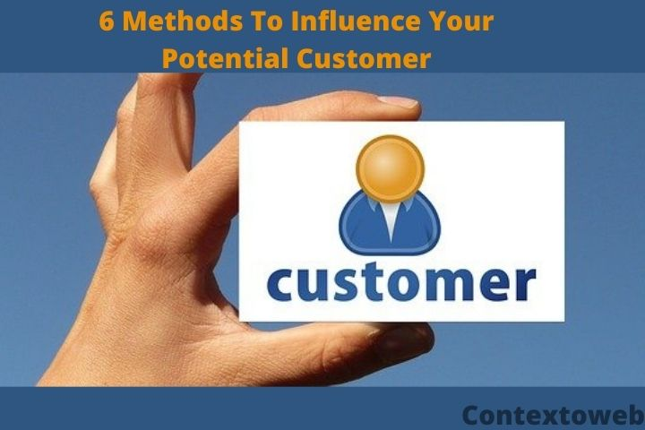 6 Methods To Influence Your Potential Customer - Check The Complete